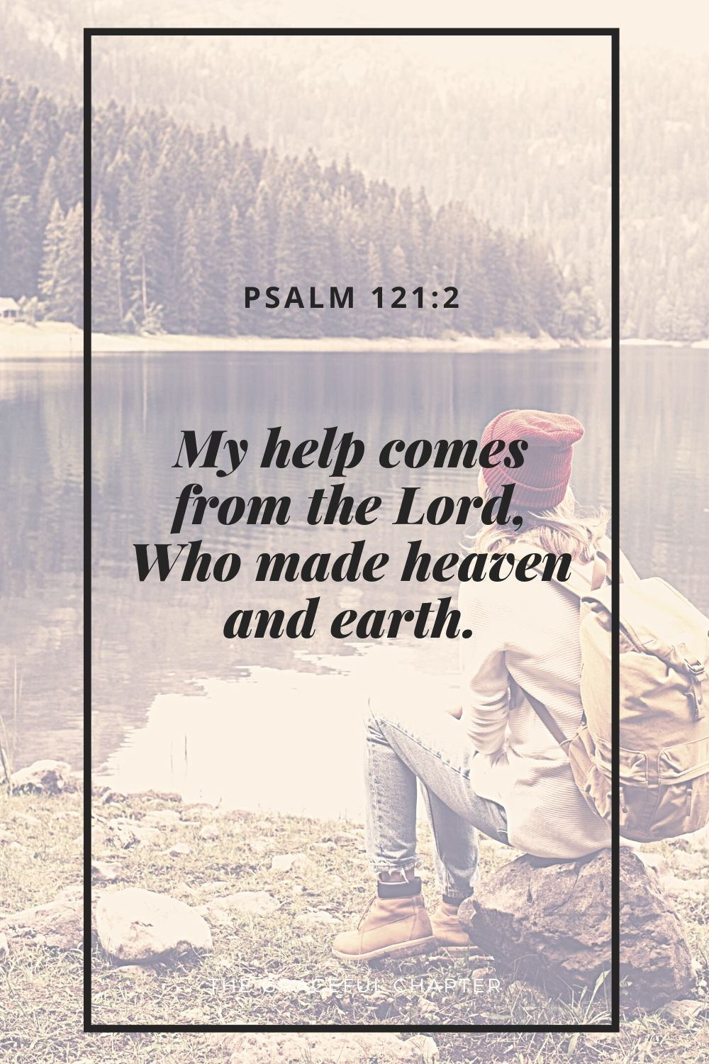 My help comes from the Lord, Who made heaven and earth. Psalm 121:2