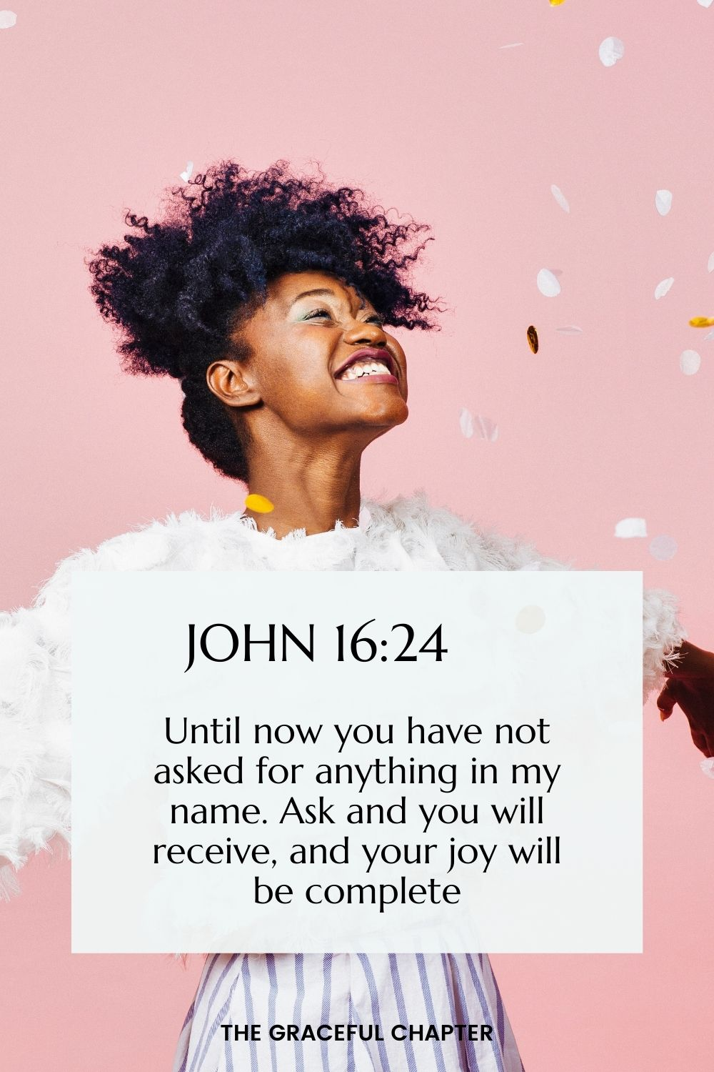 Until now you have not asked for anything in my name. Ask and you will receive, and your joy will be complete. John 16:24