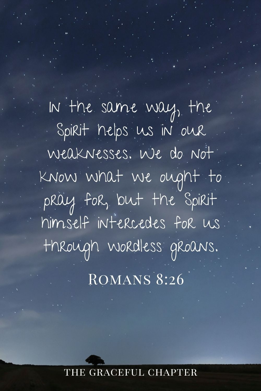 In the same way, the Spirit helps us in our weaknesses. We do not know what we ought to pray for, but the Spirit himself intercedes for us through wordless groans. Romans 8:26