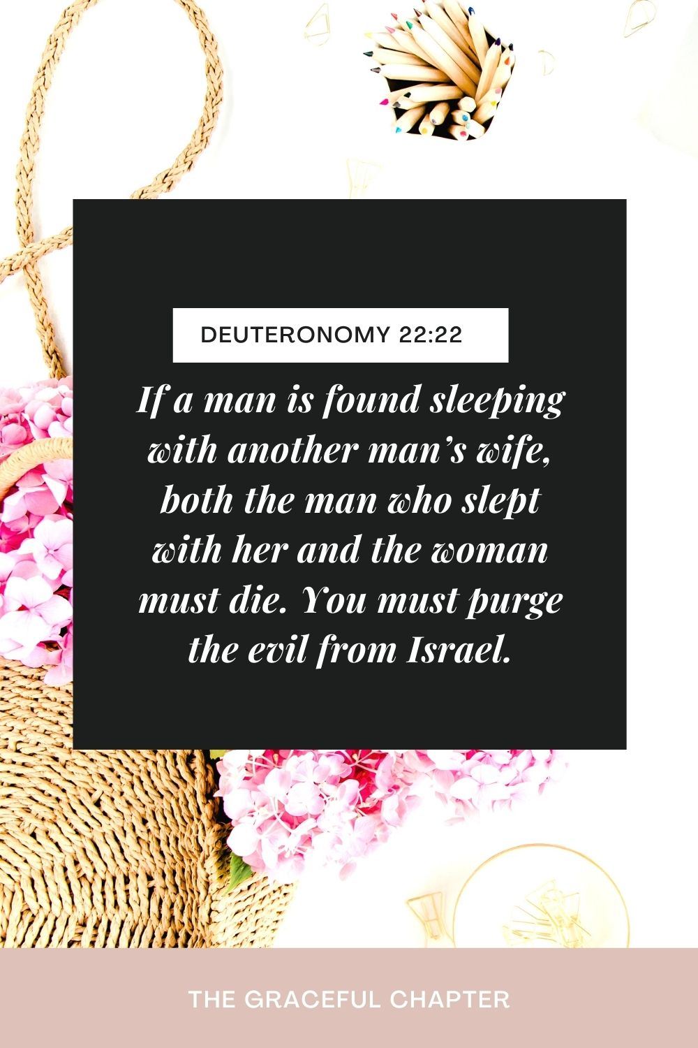 If a man is found sleeping with another man's wife, both the man who slept with her and the woman must die. You must purge the evil from Israel. Deuteronomy 22:22