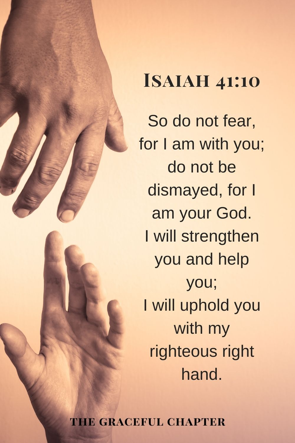 So do not fear, for I am with you; do not be dismayed, for I am your God. I will strengthen you and help you; I will uphold you with my righteous right hand. Isaiah 41:10
