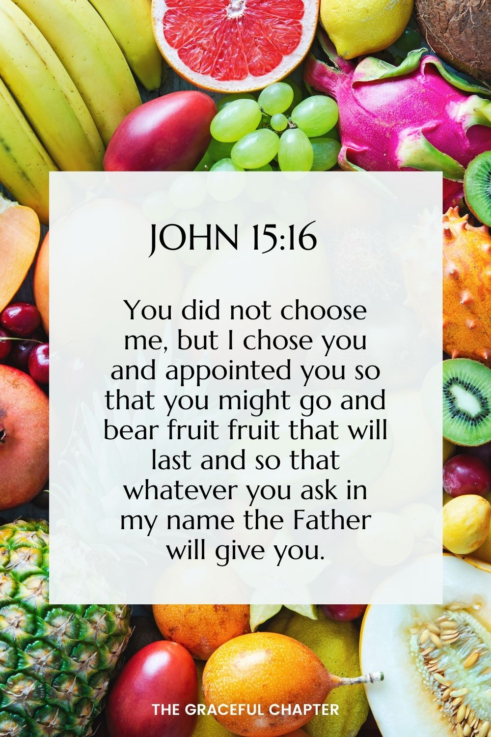 You did not choose me, but I chose you and appointed you so that you might go and bear fruit, fruit that will last and so that whatever you ask in my name the Father will give you.  John 15:16