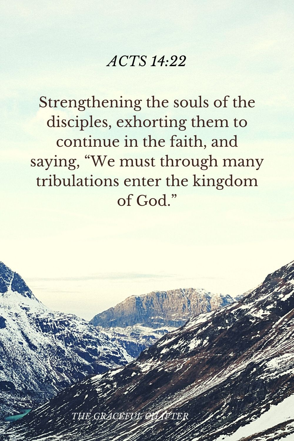 """Strengthening the souls of the disciples, exhorting them to continue in the faith, and saying, """"We must through many tribulations enter the kingdom of God."""" Acts 14:22"""