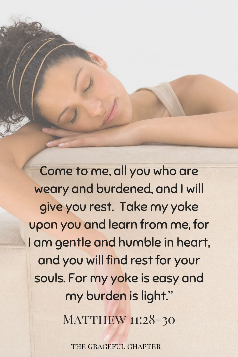 """comforting bedtime bible verses - Come to me, all you who are weary and burdened, and I will give you rest. Take my yoke upon you and learn from me, for I am gentle and humble in heart, and you will find rest for your souls. For my yoke is easy and my burden is light."""" Matthew 11:28-30"""