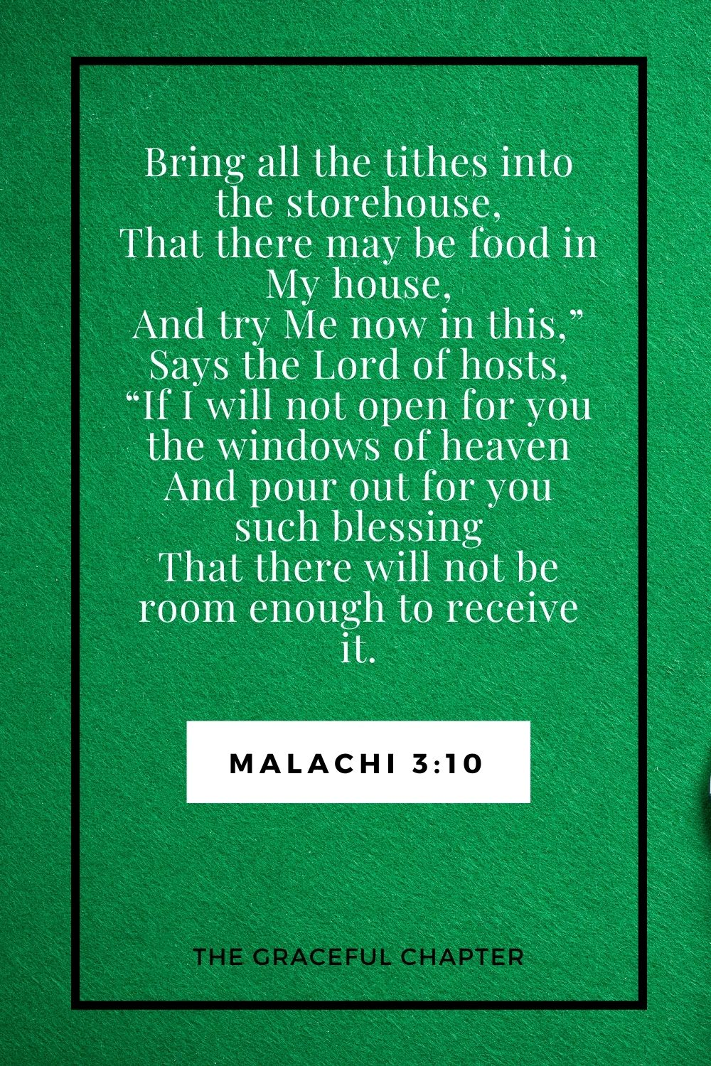 """Bring all the tithes into the storehouse, That there may be food in My house, And try Me now in this,"""" Says the Lord of hosts, """"If I will not open for you the windows of heaven And pour out for you such blessing That there will not be room enough to receive it. Malachi 3:10"""
