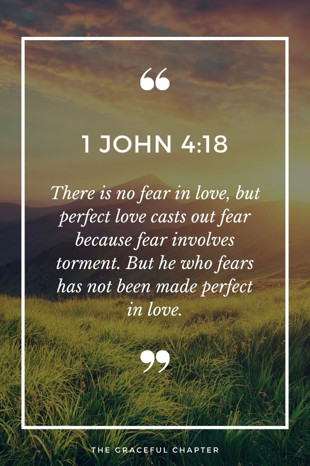 There is no fear in love, but perfect love casts out fear because fear involves torment. But he who fears has not been made perfect in love.  1 John 4:18