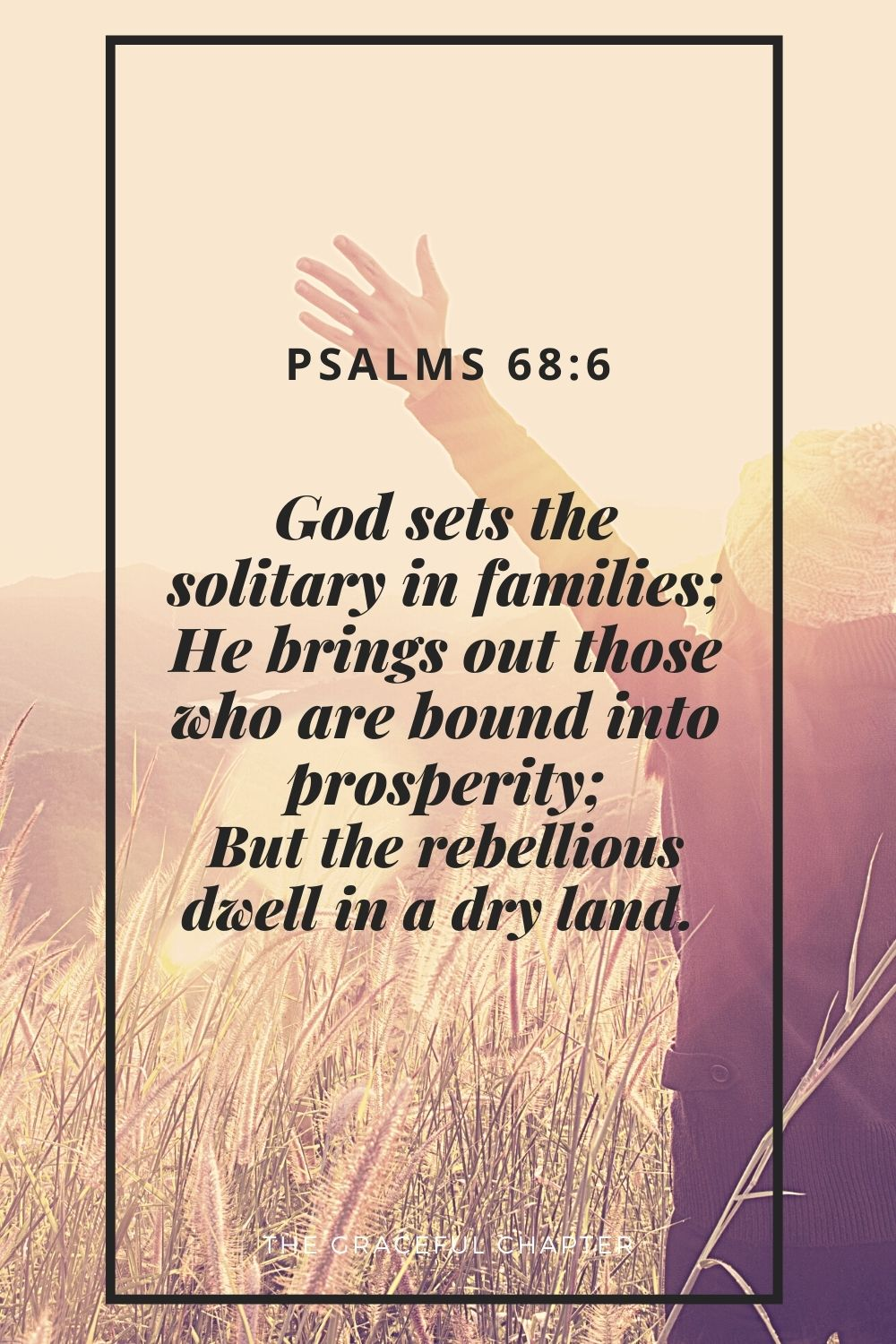 God sets the solitary in families; He brings out those who are bound into prosperity; But the rebellious dwell in a dry land.  Psalms 68:6