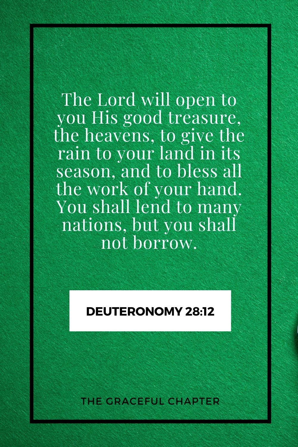 The Lord will open to you His good treasure, the heavens, to give the rain to your land in its season, and to bless all the work of your hand. You shall lend to many nations, but you shall not borrow. Deuteronomy 28:12