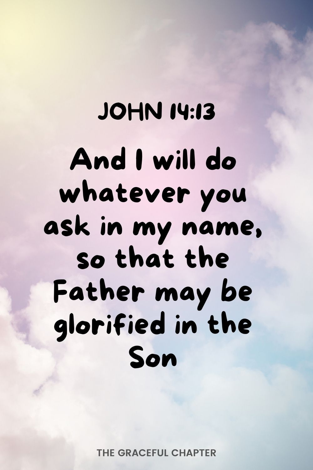 And I will do whatever you ask in my name, so that the Father may be glorified in the Son.  John 14:13