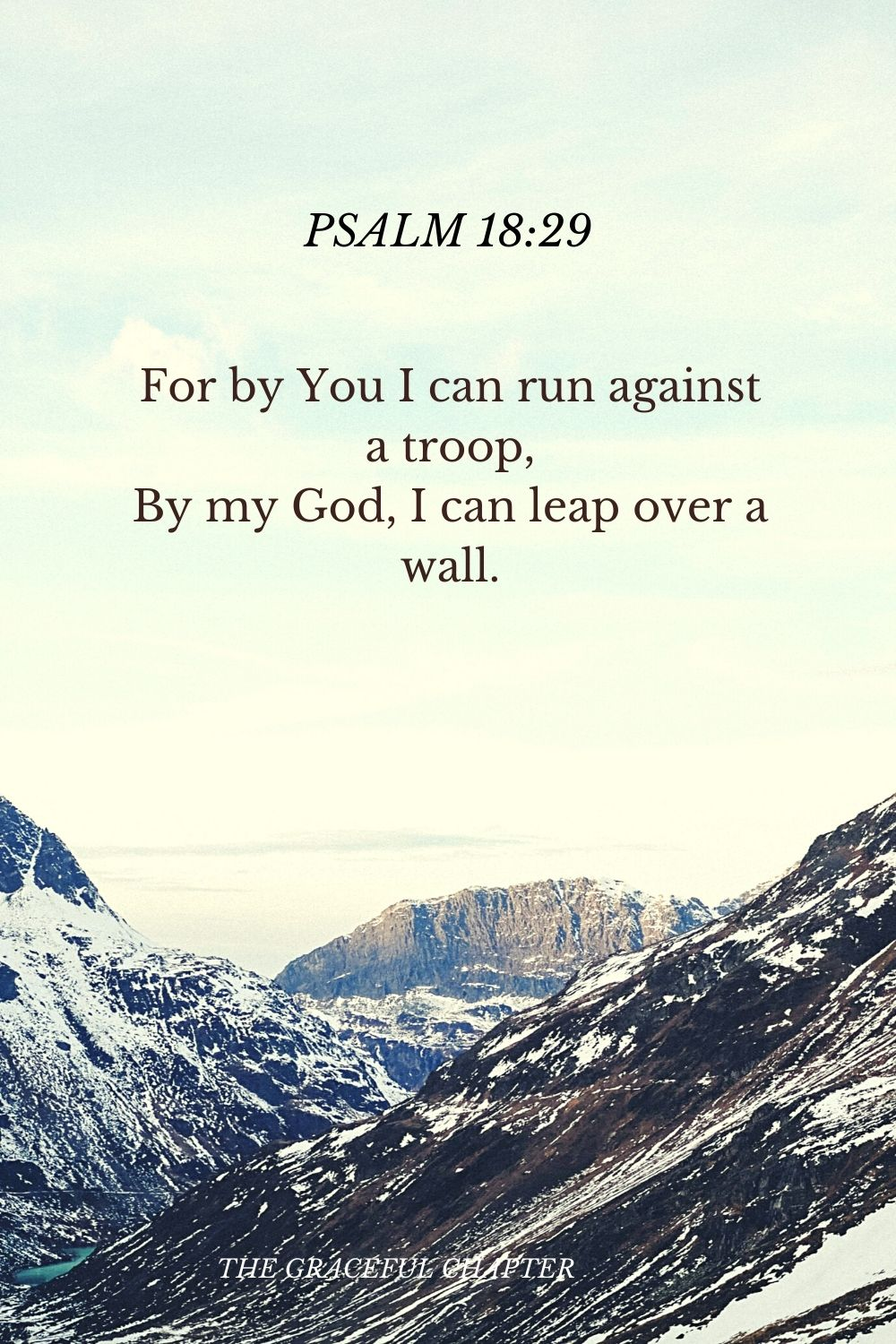 For by You I can run against a troop, By my God, I can leap over a wall. Psalm 18:29