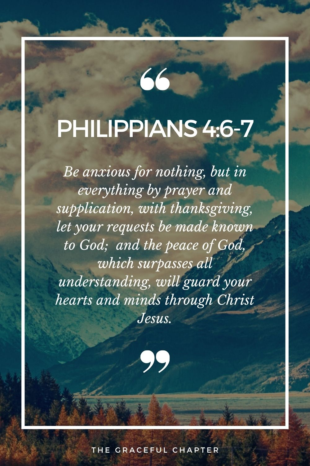 Be anxious for nothing, but in everything by prayer and supplication, with thanksgiving, let your requests be made known to God; Philippians 4:6