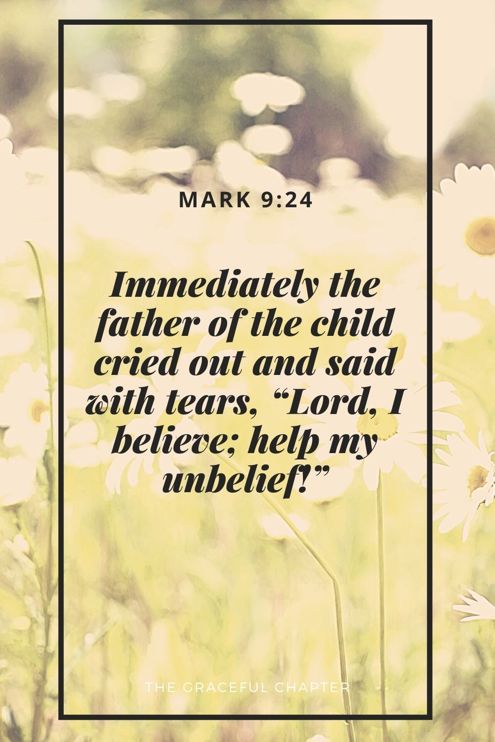 """Immediately the father of the child cried out and said with tears, """"Lord, I believe; help my unbelief!"""" Mark 9:24"""