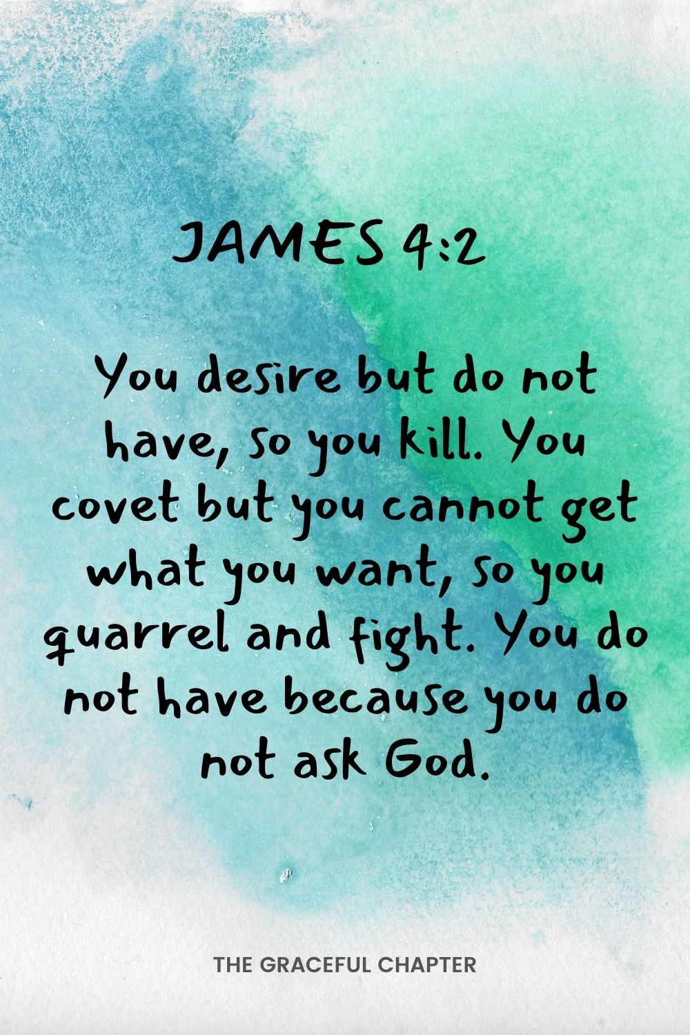 You desire but do not have, so you kill. You covet but you cannot get what you want, so you quarrel and fight. You do not have because you do not ask God. James 4:2