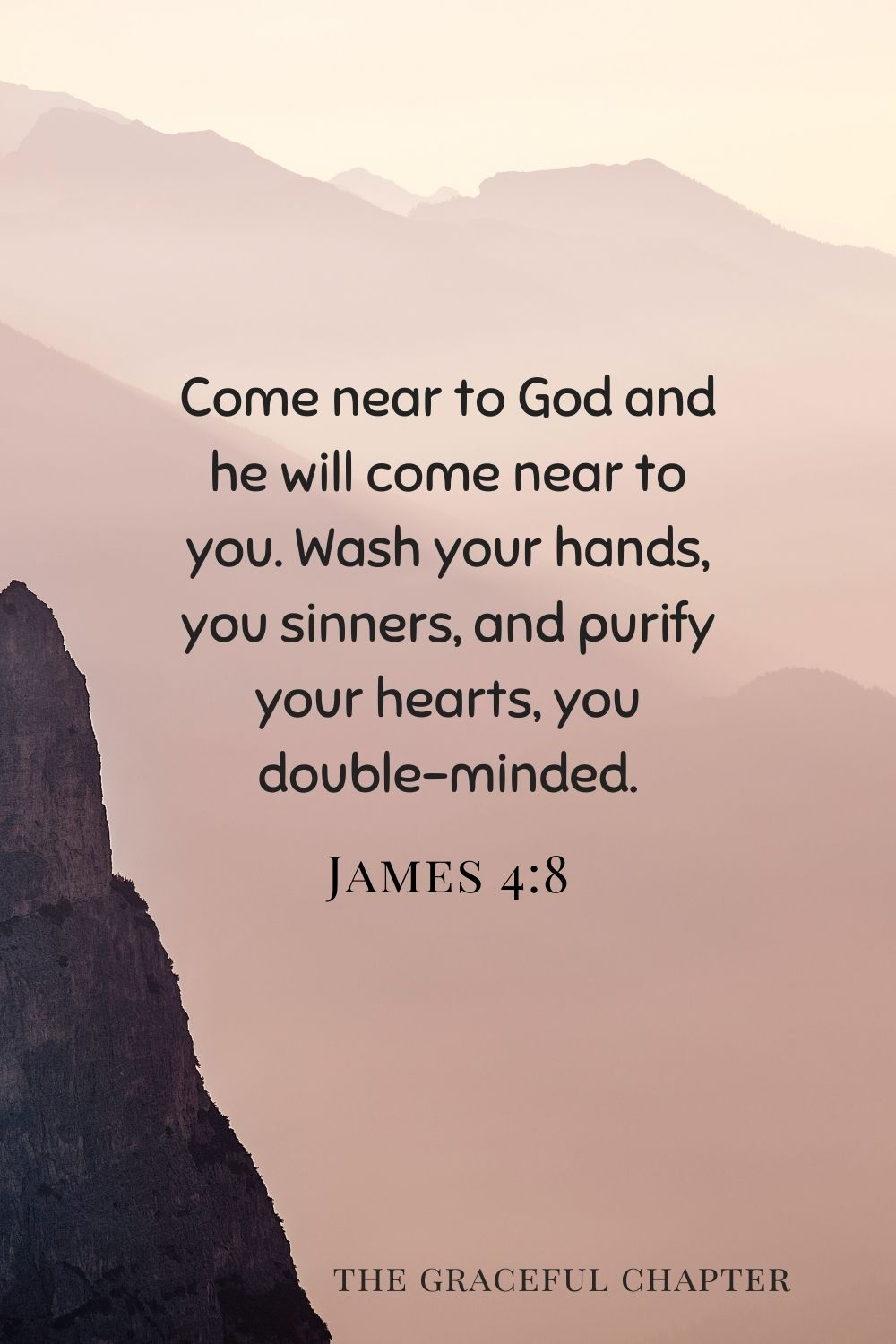 Come near to God and he will come near to you. Wash your hands, you sinners, and purify your hearts, you double-minded. James 4:8