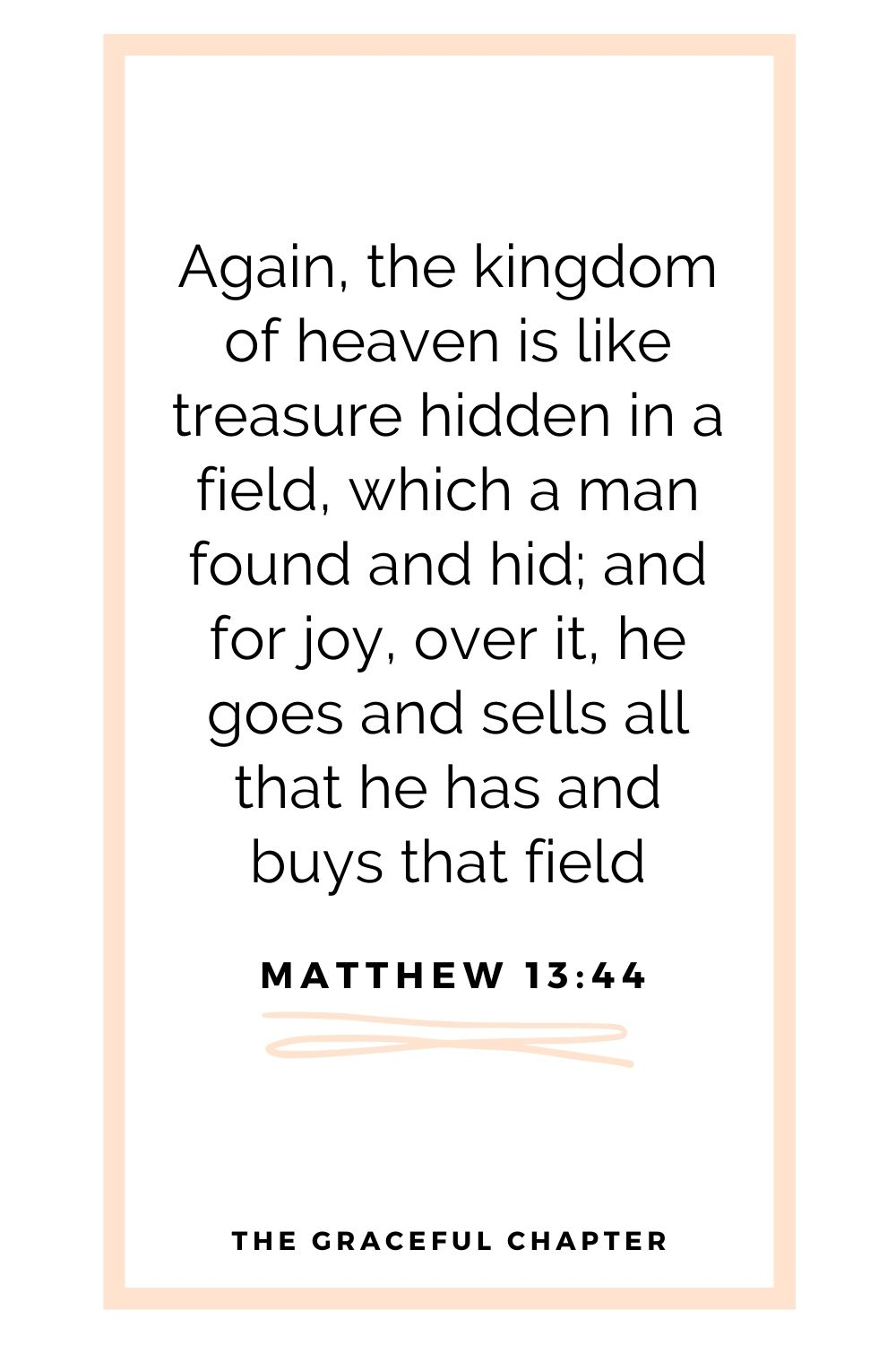Again, the kingdom of heaven is like treasure hidden in a field, which a man found and hid; and for joy over it he goes and sells all that he has and buys that field Matthew 13:44