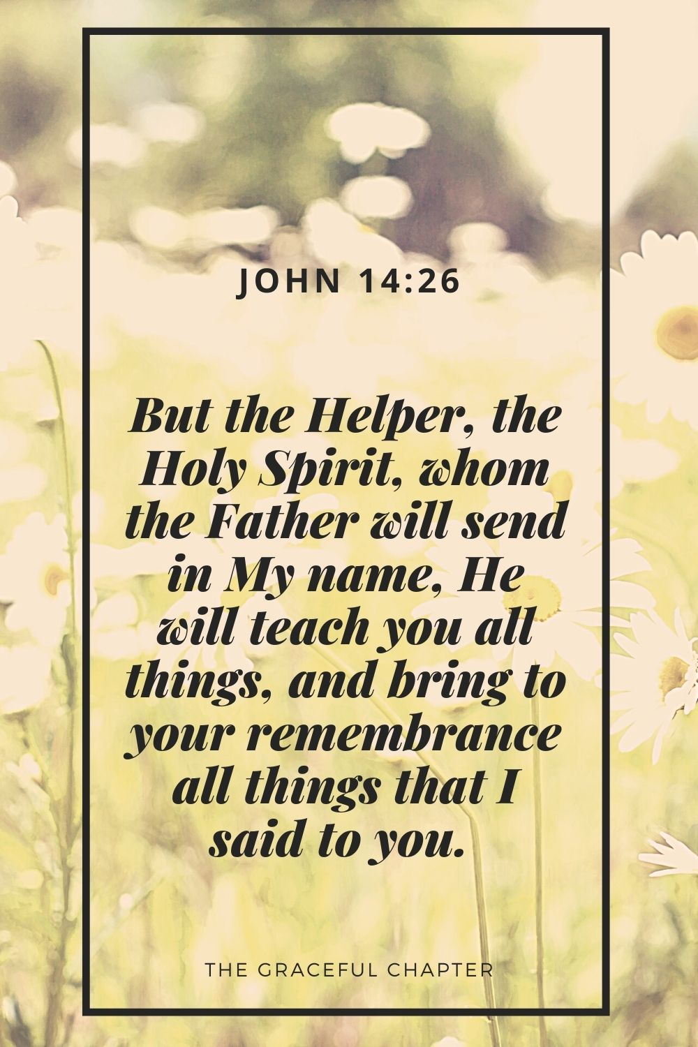 But the Helper, the Holy Spirit, whom the Father will send in My name, He will teach you all things, and bring to your remembrance all things that I said to you.  John 14:26