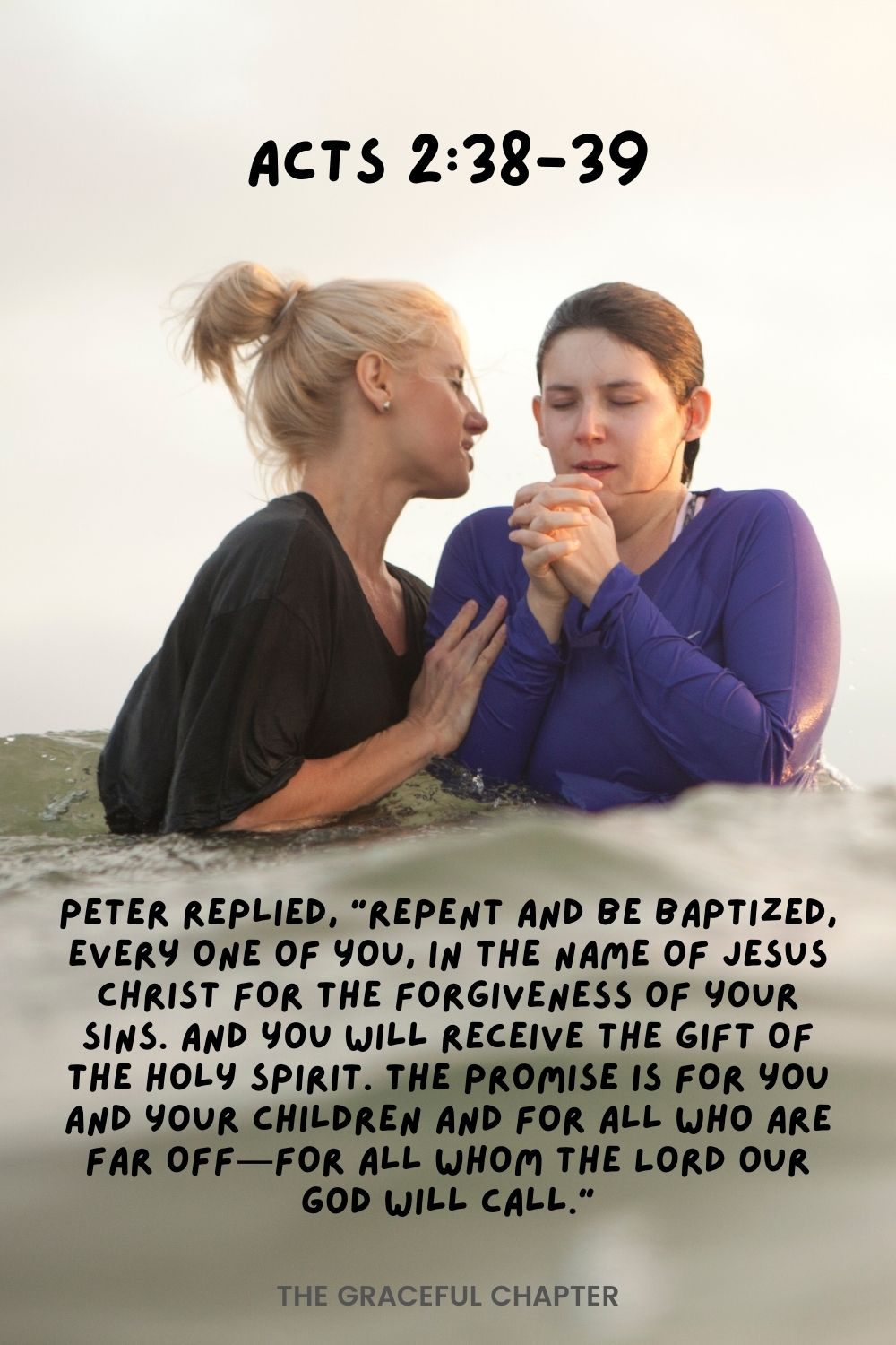 """Peter replied, """"Repent and be baptized, every one of you, in the name of Jesus Christ for the forgiveness of your sins. And you will receive the gift of the Holy Spirit. The promise is for you and your children and for all who are far off for all whom the Lord our God will call."""" Acts 2:38-39"""