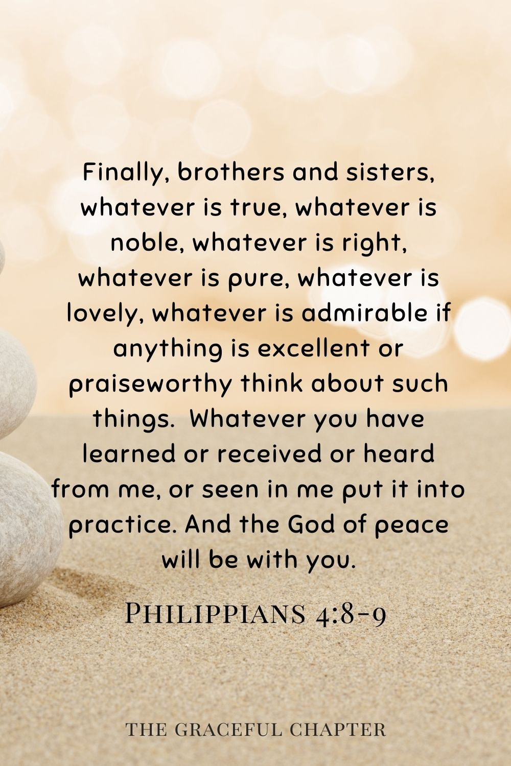 Finally, brothers and sisters, whatever is true, whatever is noble, whatever is right, whatever is pure, whatever is lovely, whatever is admirable if anything is excellent or praiseworthy think about such things. Whatever you have learned or received or heard from me, or seen in me put it into practice. And the God of peace will be with you. Philippians 4:8-9