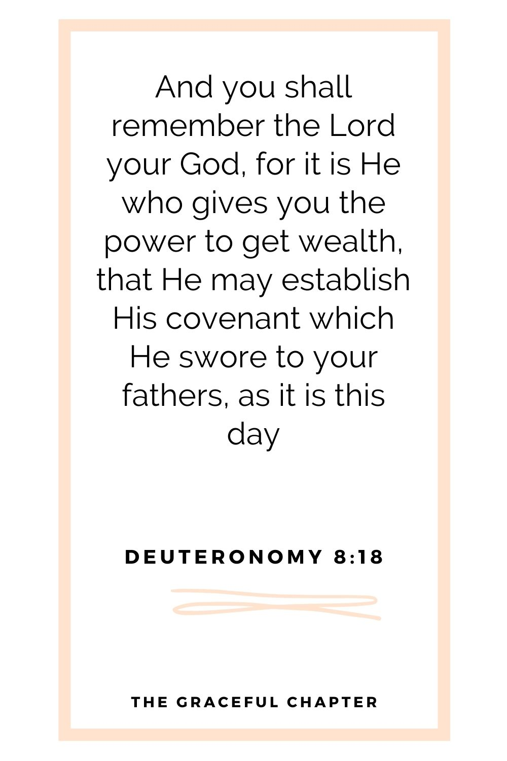 And you shall remember the Lord your God, for it is He who gives you power to get wealth, that He may establish His covenant which He swore to your fathers, as it is this day Deuteronomy 8:18
