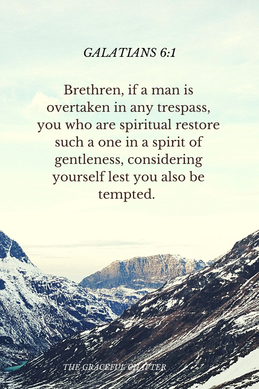 Brethren, if a man is overtaken in any trespass, you who are spiritual restore such a one in a spirit of gentleness, considering yourself lest you also be tempted.  Galatians 6:1