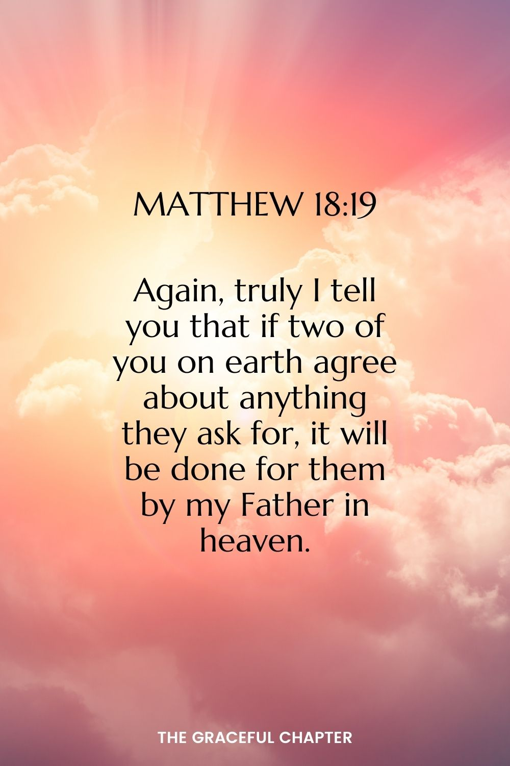 Again, truly I tell you that if two of you on earth agree about anything they ask for, it will be done for them by my Father in heaven.  Matthew 18:19
