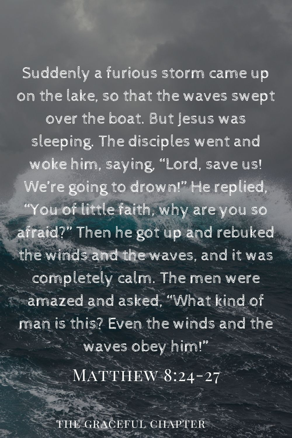 """Suddenly a furious storm came up on the lake so that the waves swept over the boat. But Jesus was sleeping.The disciples went and woke him, saying, """"Lord, save us! We're going to drown!"""" He replied, """"You of little faith, why are you so afraid?"""" Then he got up and rebuked the winds and the waves, and it was completely calm. The men were amazed and asked, """"What kind of man is this? Even the winds and the waves obey him!"""" Matthew 8:24-27"""