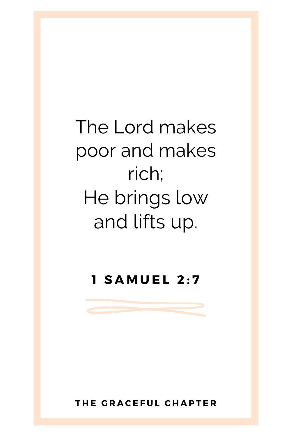 The Lord makes poor and makes rich; He brings low and lifts up. 1 Samuel 2:7