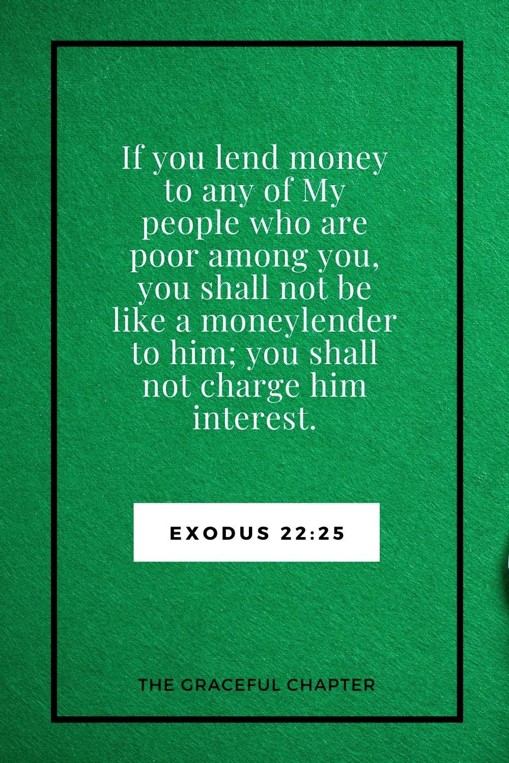 If you lend money to any of My people who are poor among you, you shall not be like a moneylender to him; you shall not charge him interest. Exodus 22:25