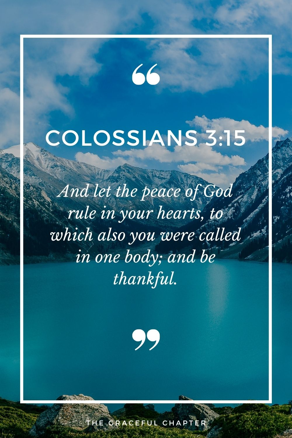 And let the peace of God rule in your hearts, to which also you were called in one body; and be thankful. Colossians 3:15