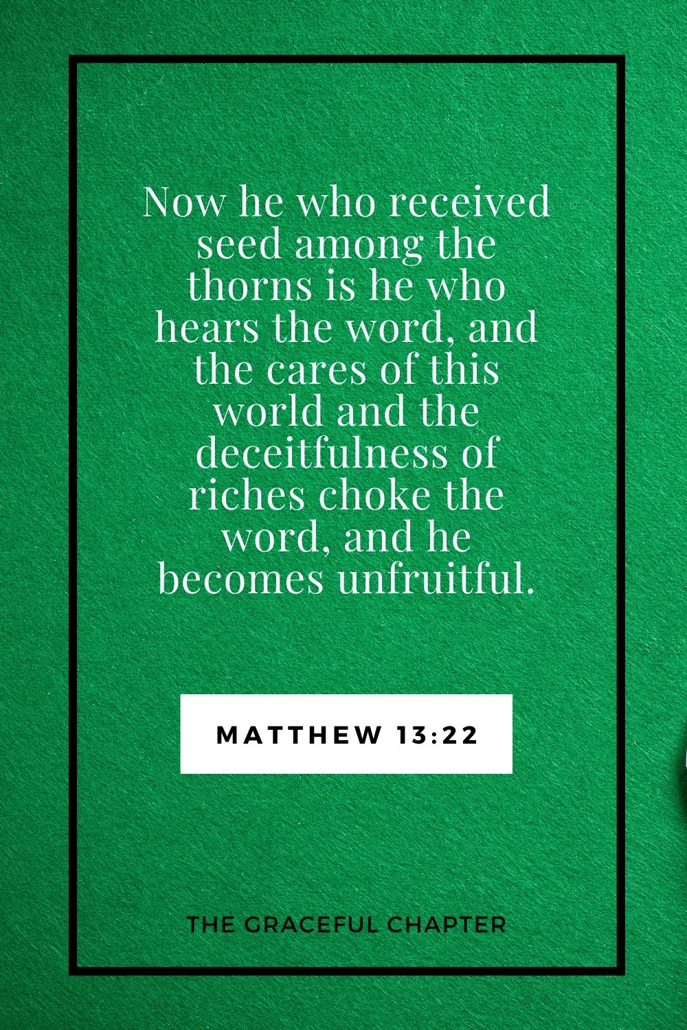Now he who received seed among the thorns is he who hears the word, and the cares of this world and the deceitfulness of riches choke the word, and he becomes unfruitful. Matthew 13:22