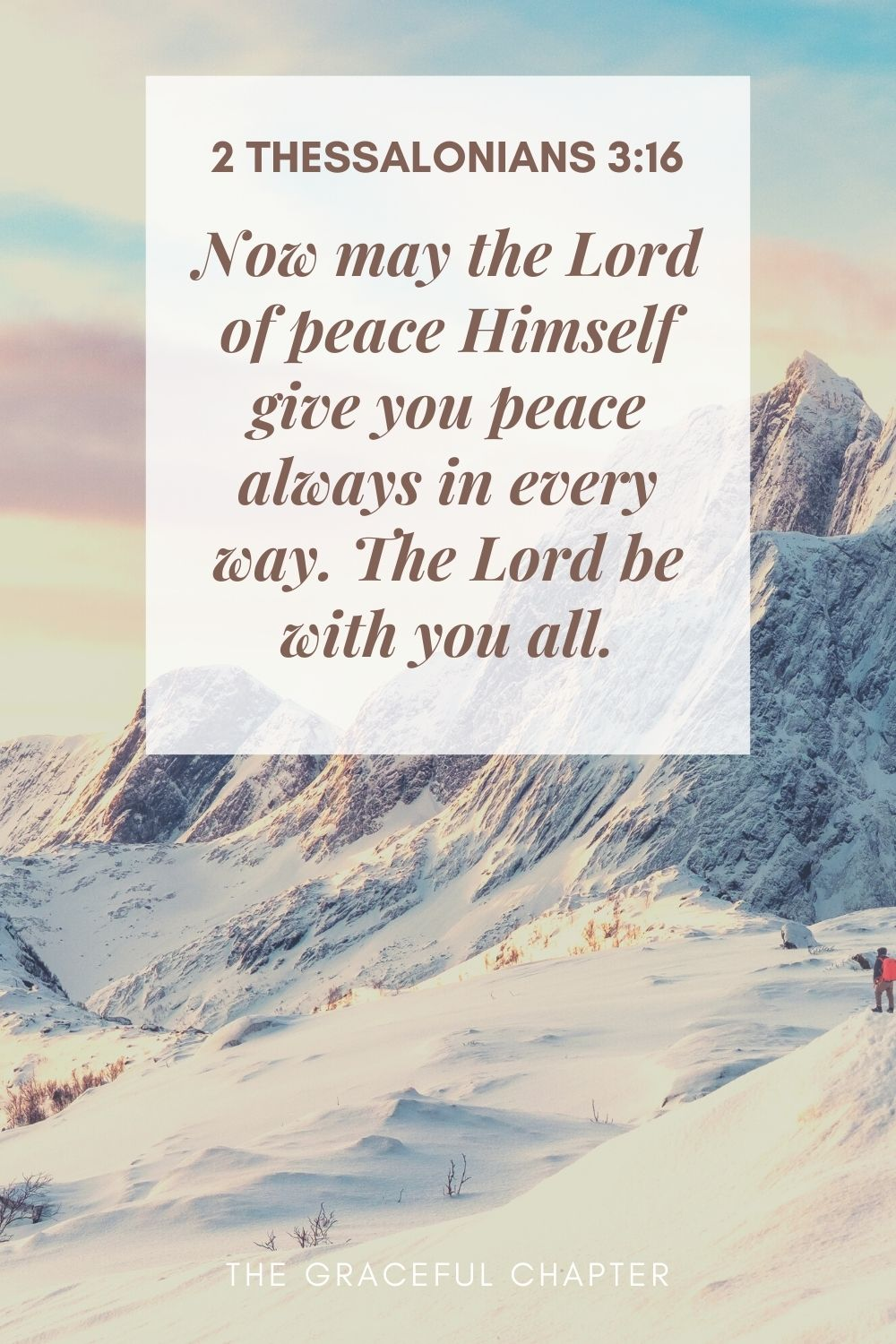 Now may the Lord of peace Himself give you peace always in every way. The Lord be with you all. 2 Thessalonians 3:16