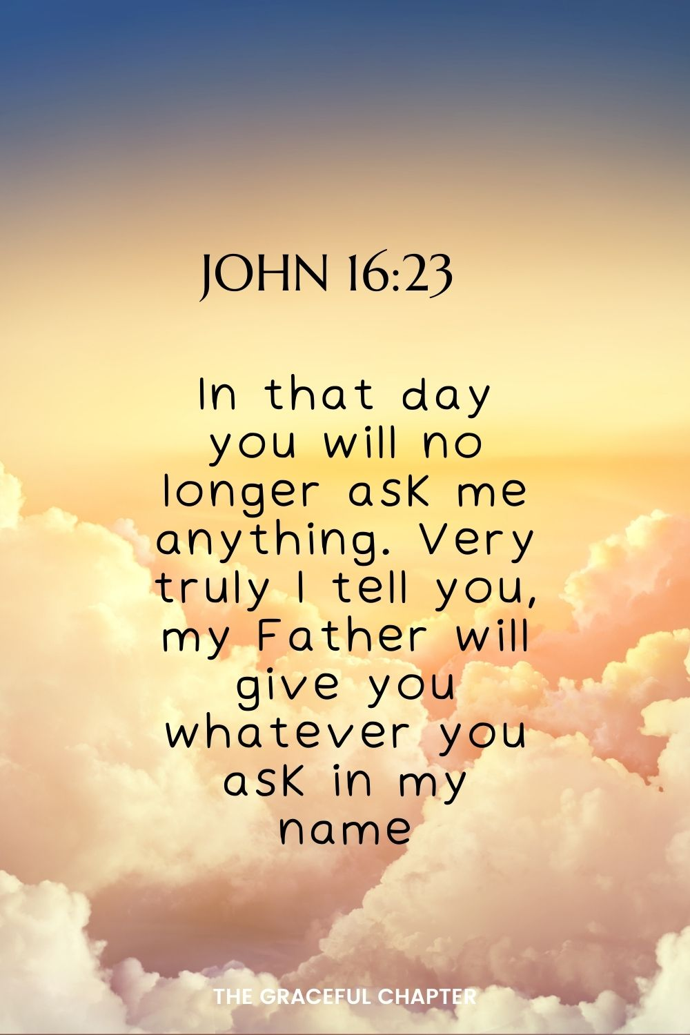 In that day you will no longer ask me anything. Very truly I tell you, my Father will give you whatever you ask in my name. John 16:23