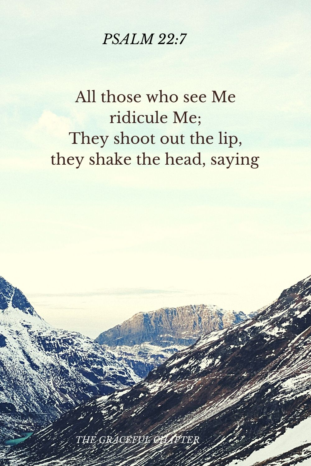 All those who see Me ridicule Me; They shoot out the lip, they shake the head, saying  Psalm 22:7