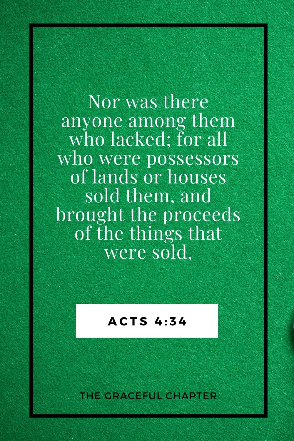 Nor was there anyone among them who lacked; for all who were possessors of lands or houses sold them, and brought the proceeds of the things that were sold, Acts 4:34