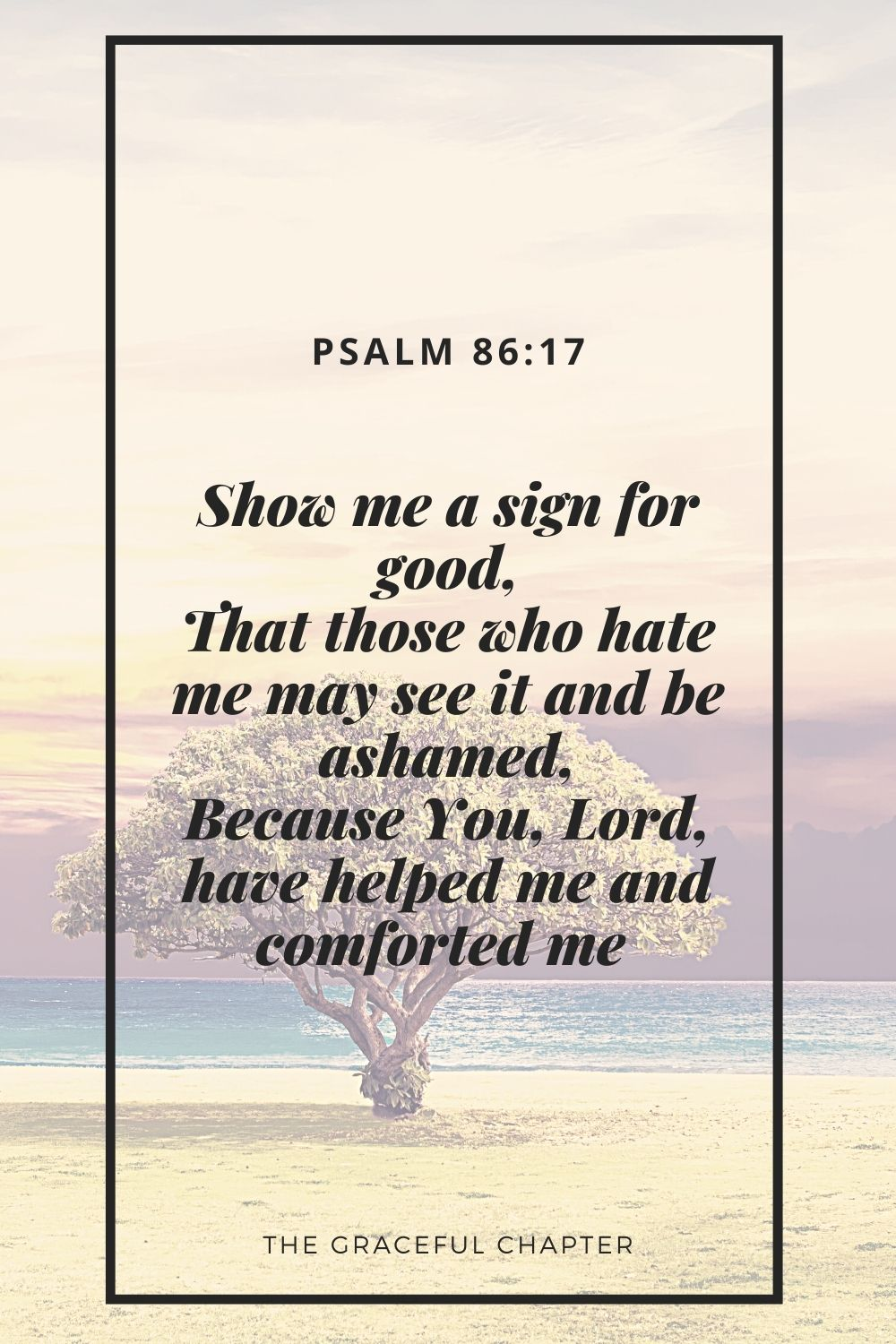 Show me a sign for good, That those who hate me may see it and be ashamed, Because You, Lord, have helped me and comforted me Psalm 86:17