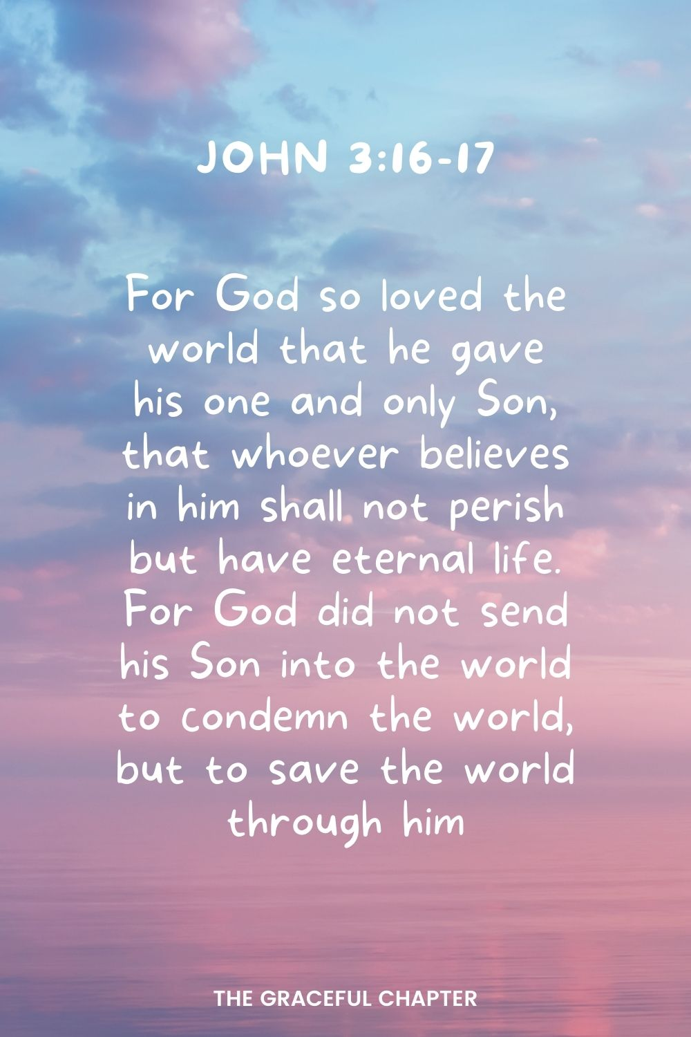 For God so loved the world that he gave his one and only Son, that whoever believes in him shall not perish but have eternal life.For God did not send his Son into the world to condemn the world, but to save the world through him. John 3:16-17