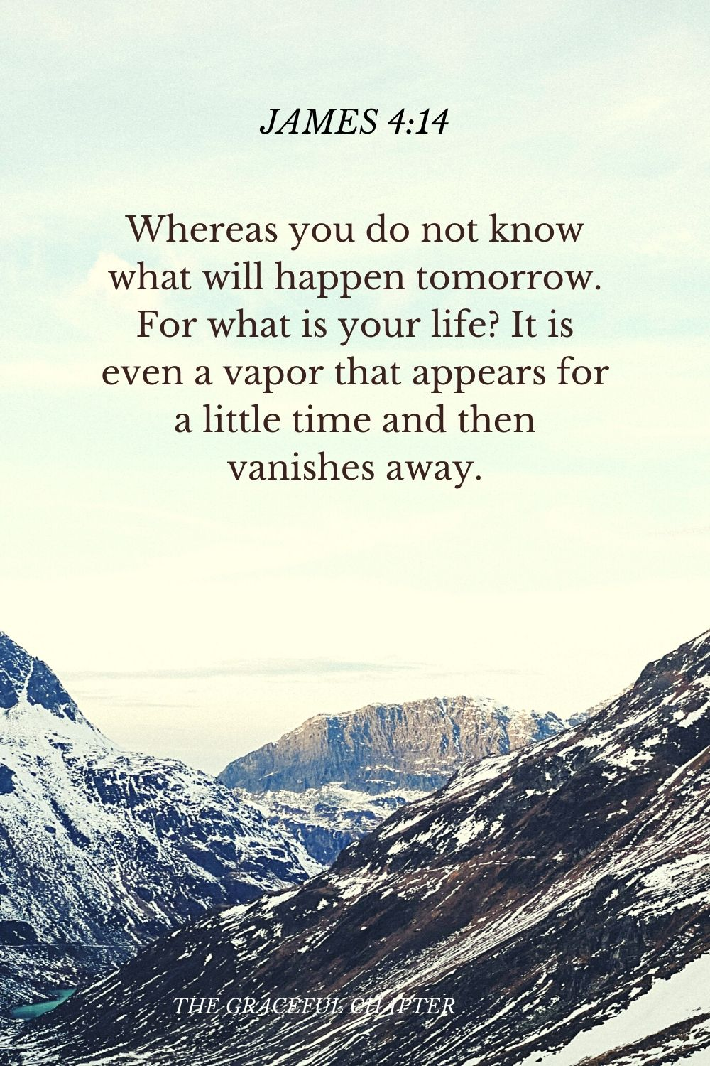 Whereas you do not know what will happen tomorrow. For what is your life? It is even a vapor that appears for a little time and then vanishes away. James 4:14