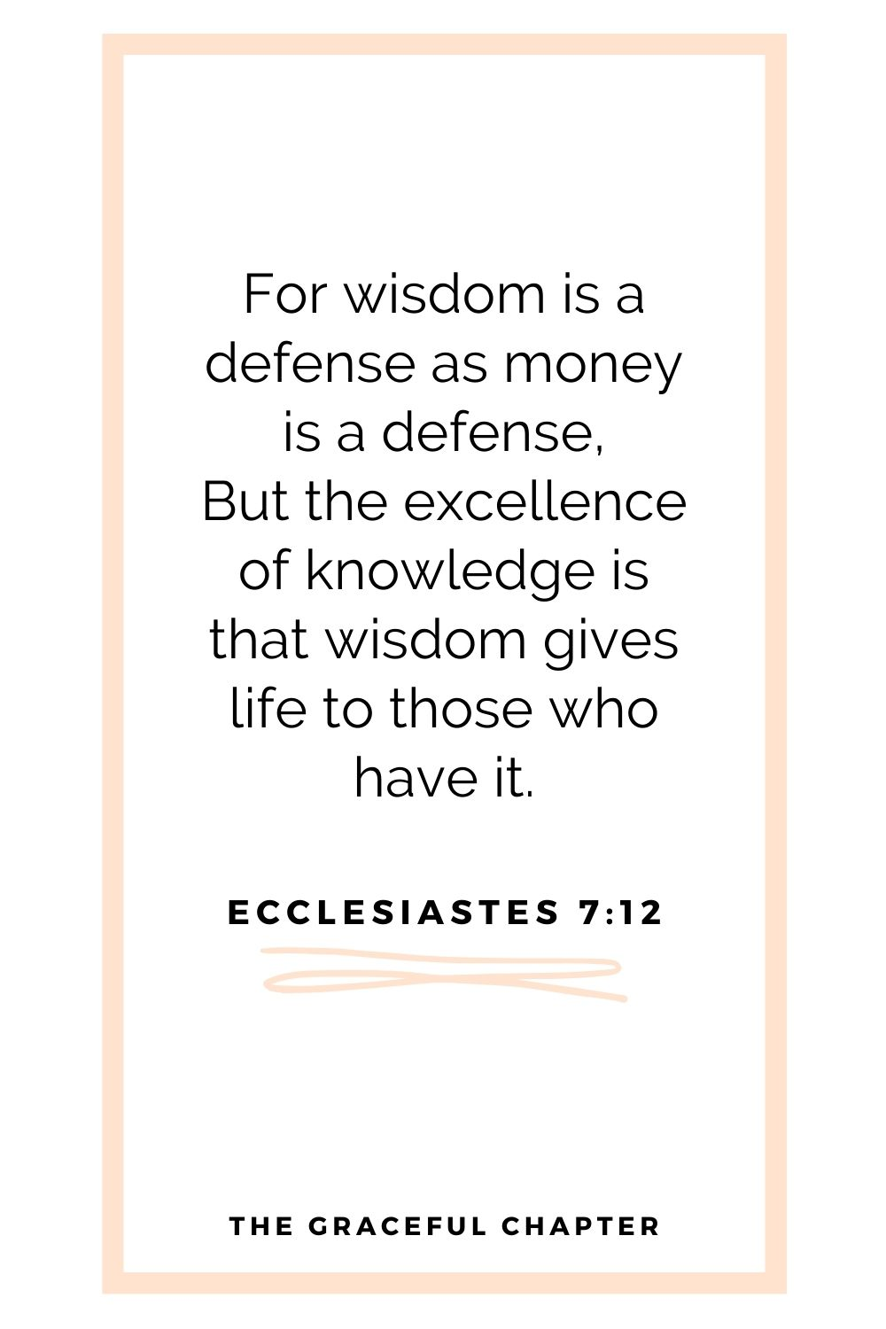 For wisdom is a defense as money is a defense, But the excellence of knowledge is that wisdom gives life to those who have it. Ecclesiastes 7:12