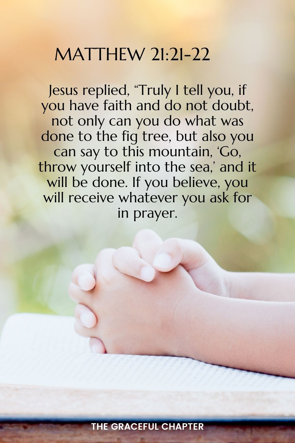"""Jesus replied, """"Truly I tell you, if you have faith and do not doubt, not only can you do what was done to the fig tree, but also you can say to this mountain, 'Go, throw yourself into the sea,' and it will be done. If you believe, you will receive whatever you ask for in prayer."""" Matthew 21:21-22"""