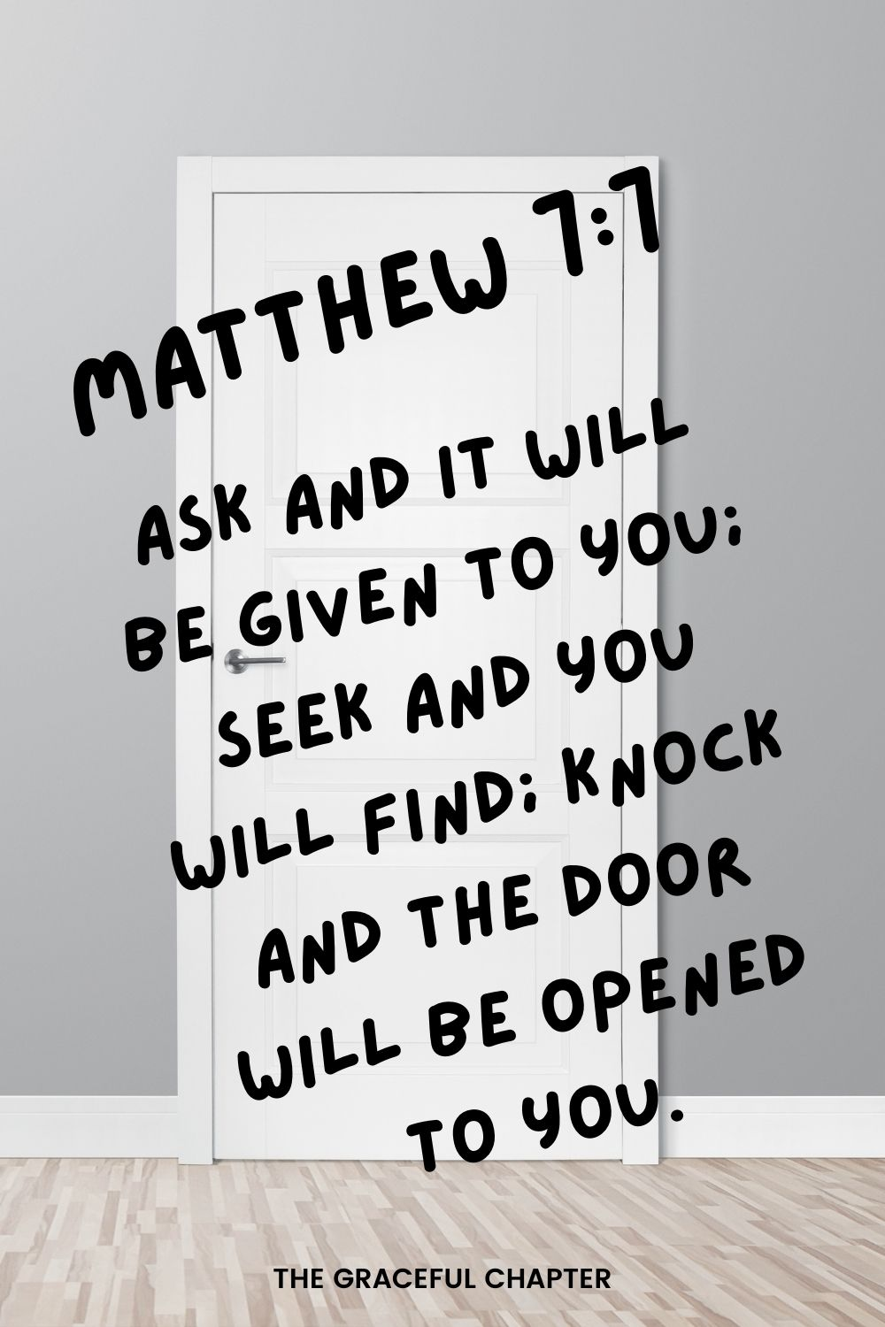 Ask and it will be given to you; seek and you will find; knock and the door will be opened to you. Matthew 7:7