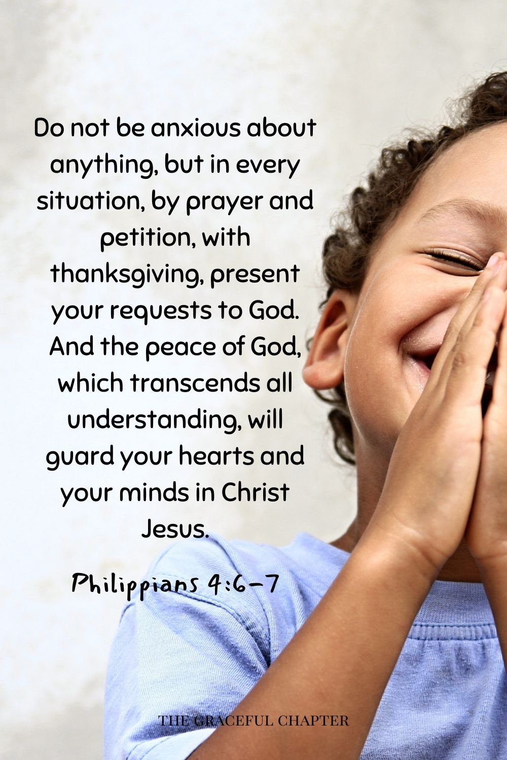 comforting bedtime bible verses- Do not be anxious about anything, but in every situation, by prayer and petition, with thanksgiving, present your requests to God. And the peace of God, which transcends all understanding, will guard your hearts and your minds in Christ Jesus. Philippians 4:6-7
