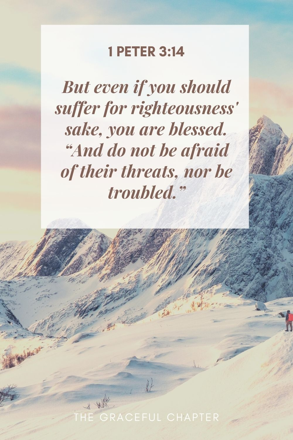 """But even if you should suffer for righteousness' sake, you are blessed. """"And do not be afraid of their threats, nor be troubled."""" 1 Peter 3:14"""