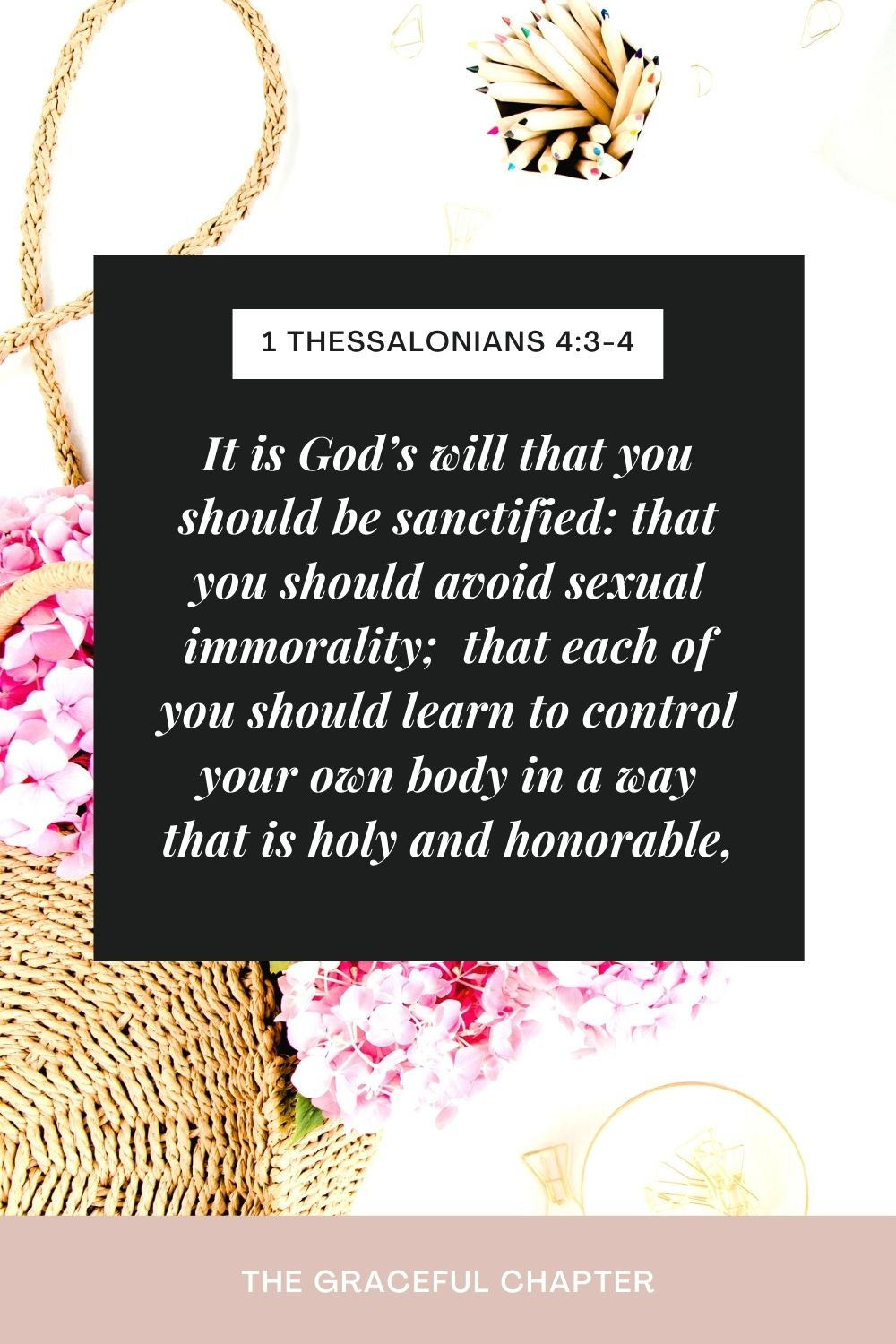 It is God's will that you should be sanctified: that you should avoid sexual immorality;  that each of you should learn to control your own body in a way that is holy and honorable, 1 Thessalonians 4:3-4