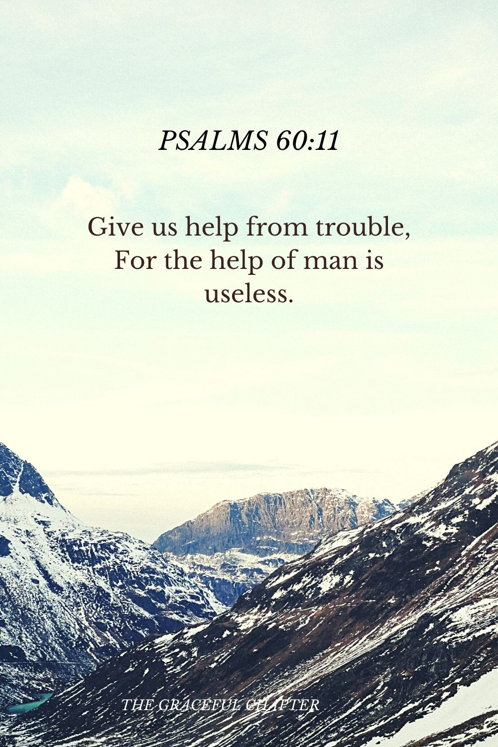 Give us help from trouble, For the help of man is useless. Psalms 60:11
