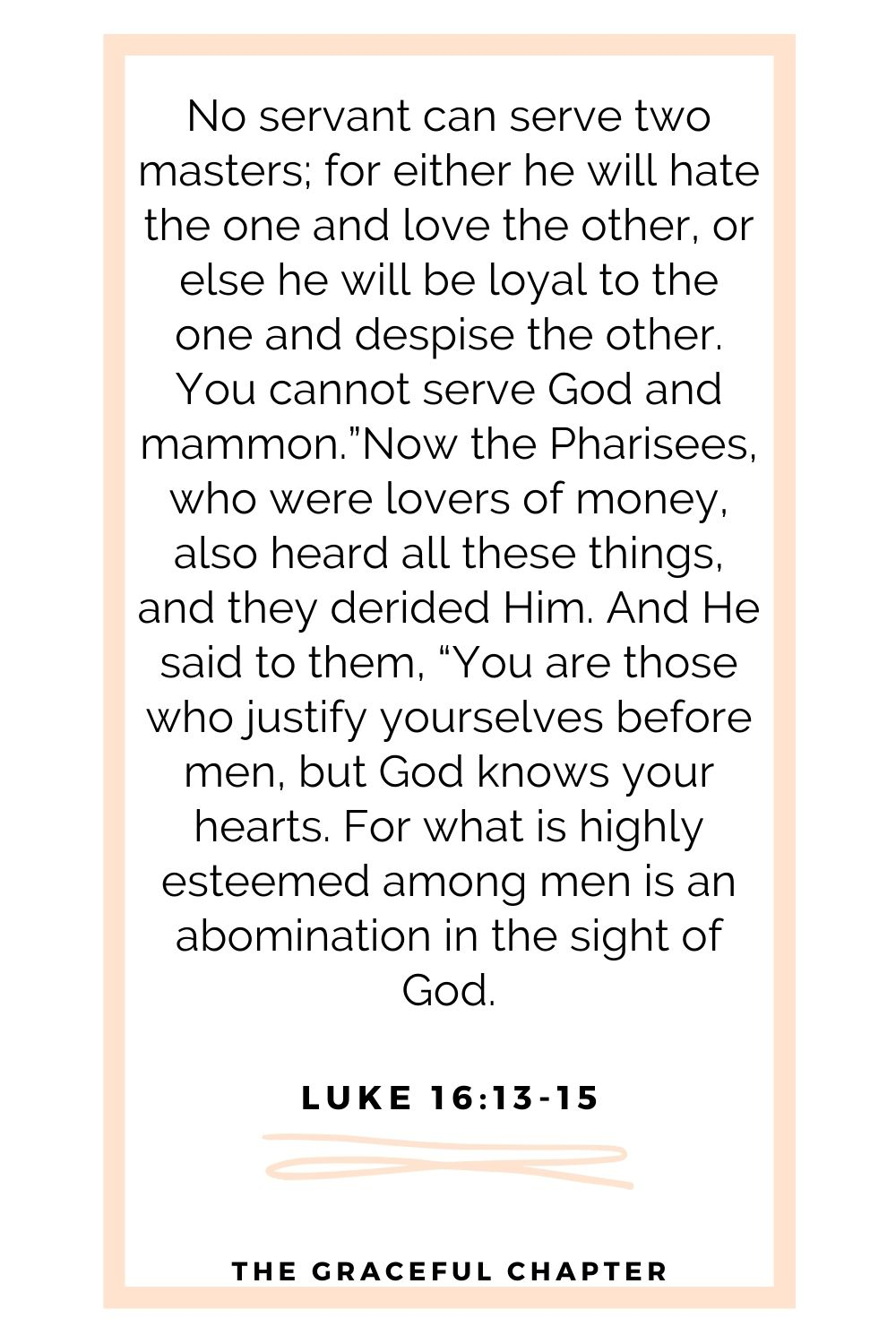 """No servant can serve two masters; for either he will hate the one and love the other, or else he will be loyal to the one and despise the other. You cannot serve God and mammon.""""Now the Pharisees, who were lovers of money, also heard all these things, and they derided Him. And He said to them, """"You are those who justify yourselves before men, but God knows your hearts. For what is highly esteemed among men is an abomination in the sight of God. Luke 16:13-15"""