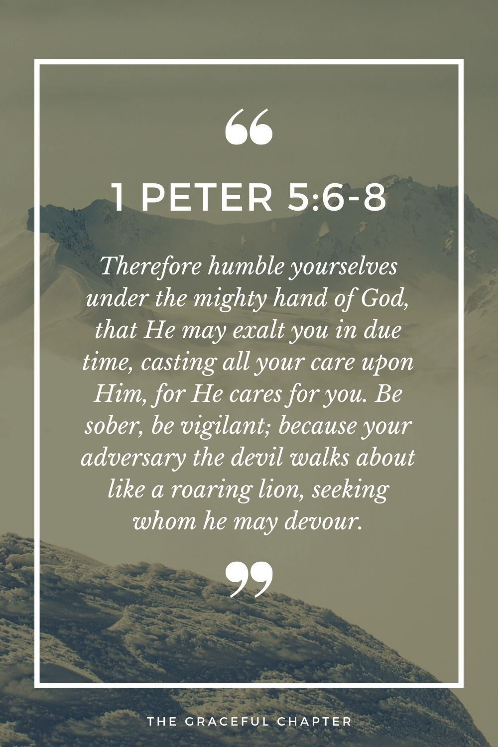 Therefore humble yourselves under the mighty hand of God, that He may exalt you in due time, casting all your care upon Him, for He cares for you. Be sober, be vigilant; because your adversary the devil walks about like a roaring lion, seeking whom he may devour. 1 Peter 5:6-8