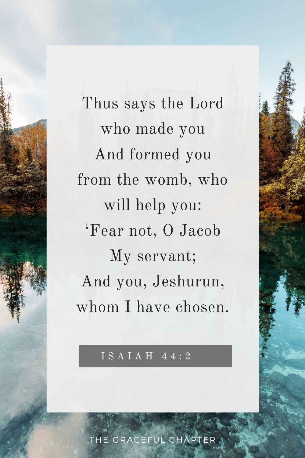 Thus says the Lord who made you And formed you from the womb, who will help you: 'Fear not, O Jacob My servant; And you, Jeshurun, whom I have chosen. Thus says the Lord who made you And formed you from the womb, who will help you: 'Fear not, O Jacob My servant; And you, Jeshurun, whom I have chosen. Isaiah 44:2