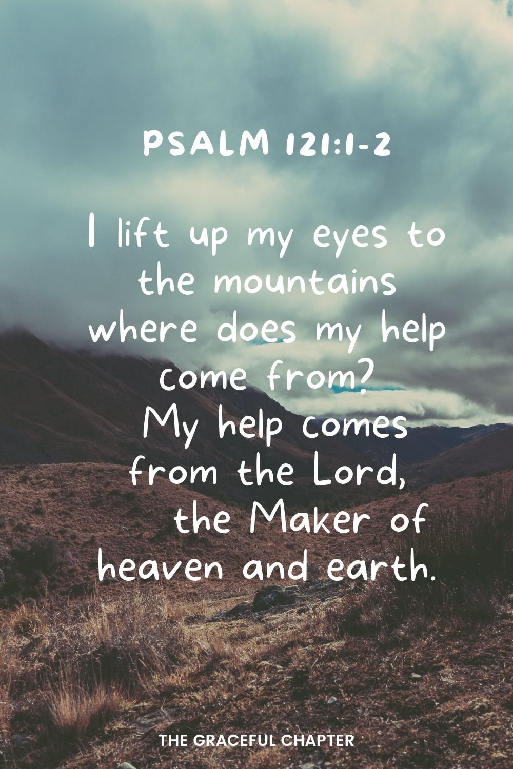 I lift up my eyes to the mountains where does my help come from? My help comes from the Lord, the Maker of heaven and earth. Psalm 121:1-2