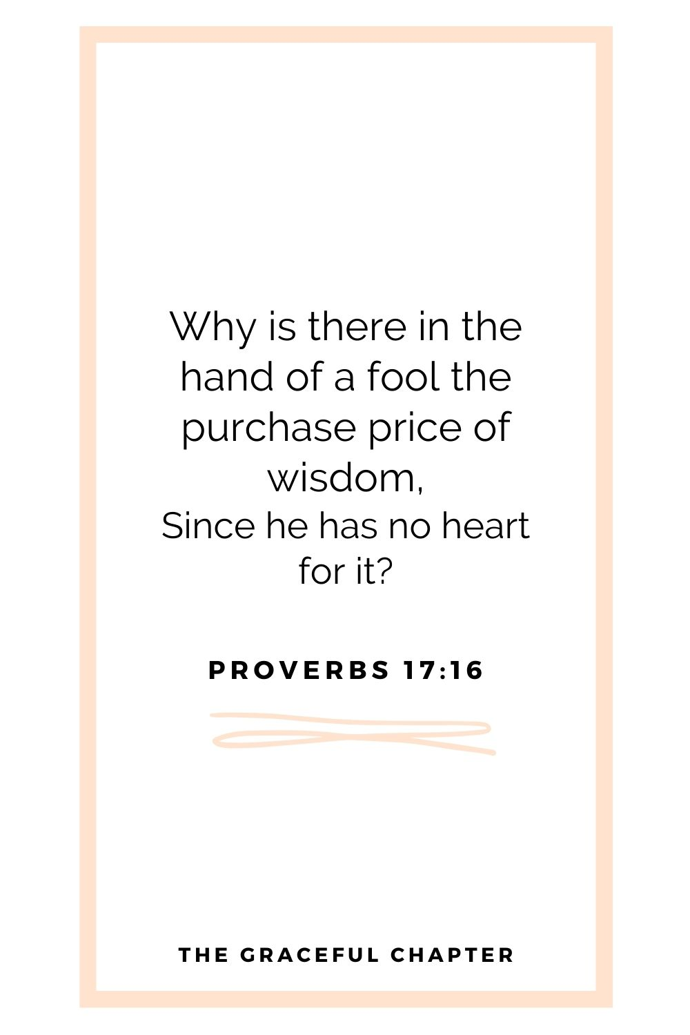 Why is there in the hand of a fool the purchase price of wisdom, Since he has no heart for it? Proverbs 17:16