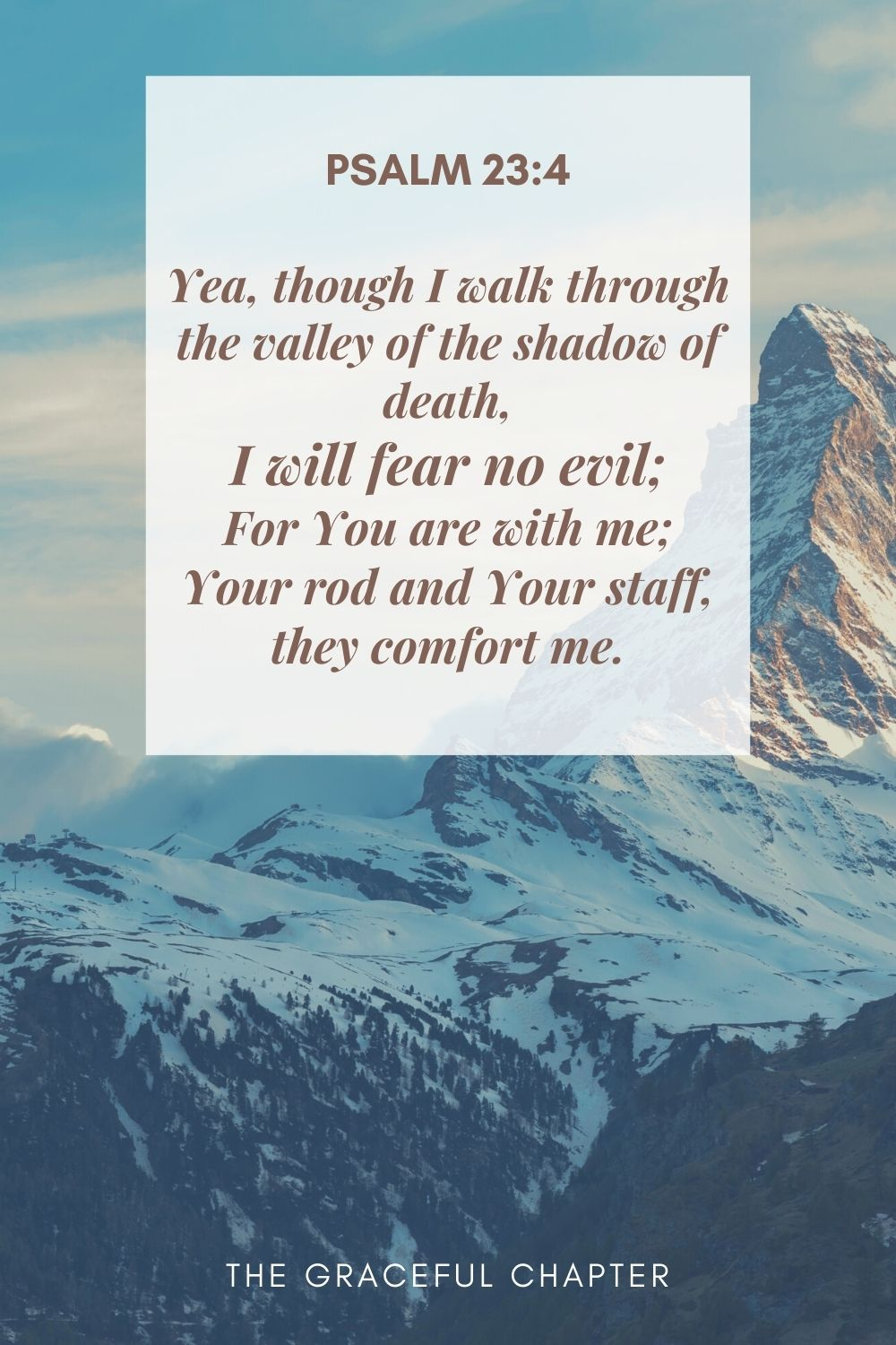 Yea, though I walk through the valley of the shadow of death, I will fear no evil; For You are with me; Your rod and Your staff, they comfort me. Psalm 23:4